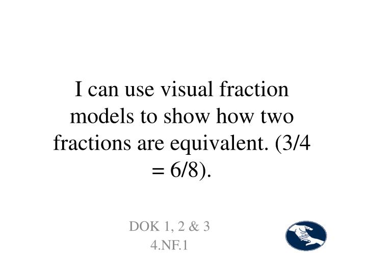 I can use visual fraction models to show how two fractions are equivalent. (3/4 = 6/8).