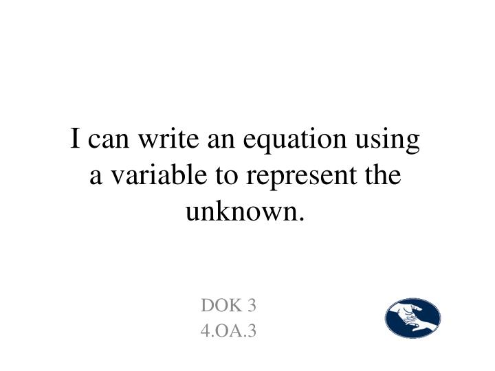 I can write an equation using a variable to represent the unknown.