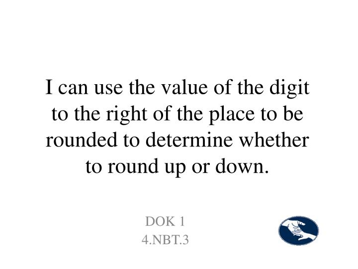 I can use the value of the digit to the right of the place to be rounded to determine whether to round up or down.