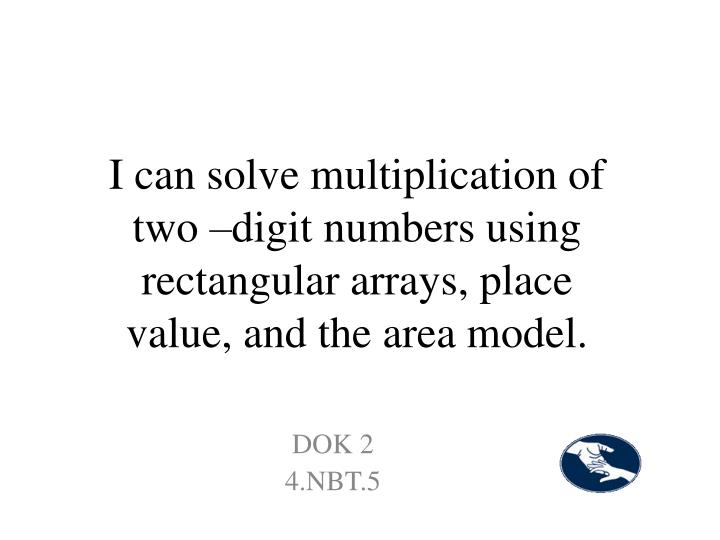 I can solve multiplication of two –digit numbers using rectangular arrays, place value, and the area model.