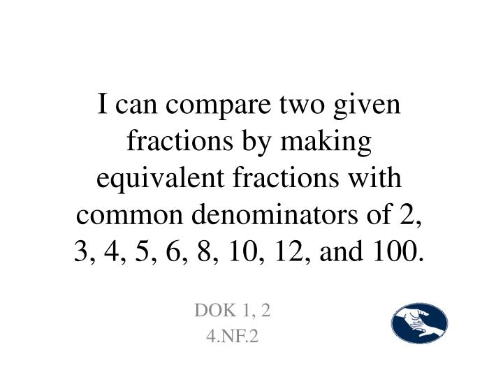 I can compare two given fractions by making equivalent fractions with common denominators of 2, 3, 4, 5, 6, 8, 10, 12, and 100.