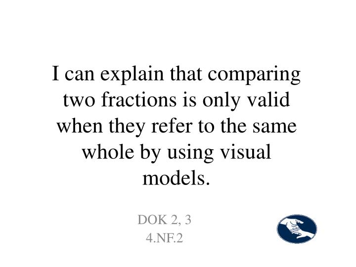 I can explain that comparing two fractions is only valid when they refer to the same whole by using visual models.