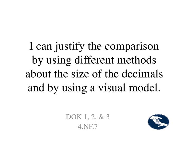 I can justify the comparison by using different methods about the size of the decimals and by using a visual model.