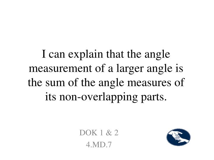 I can explain that the angle measurement of a larger angle is the sum of the angle measures of its non-overlapping parts.