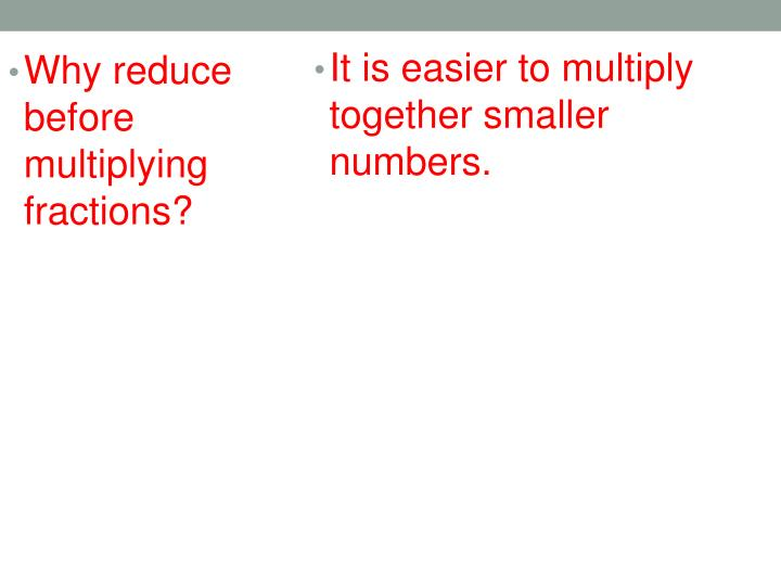 It is easier to multiply together smaller numbers.
