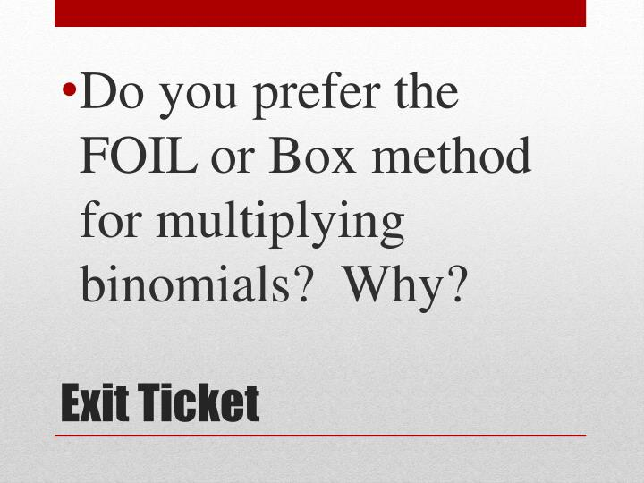 Do you prefer the FOIL or Box method for multiplying binomials?  Why?