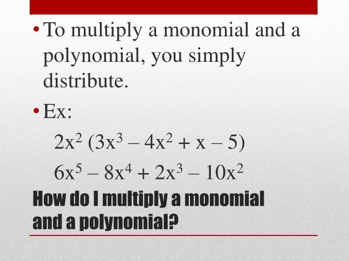 To multiply a monomial and a polynomial, you simply distribute.