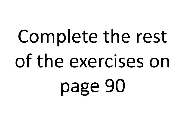 Complete the rest of the exercises on page 90