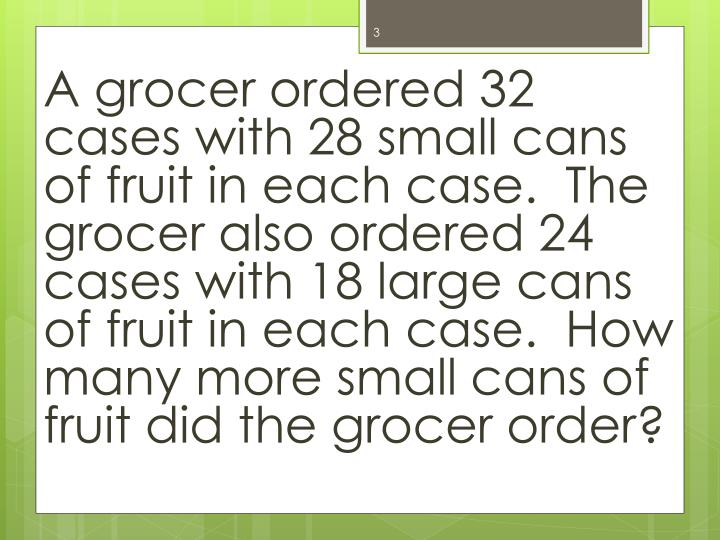 A grocer ordered 32 cases with 28 small cans of fruit in each case.  The grocer also ordered 24 case...
