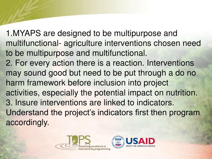 1.MYAPS are designed to be multipurpose and  multifunctional- agriculture interventions chosen need to be multipurpose and multifunctional.