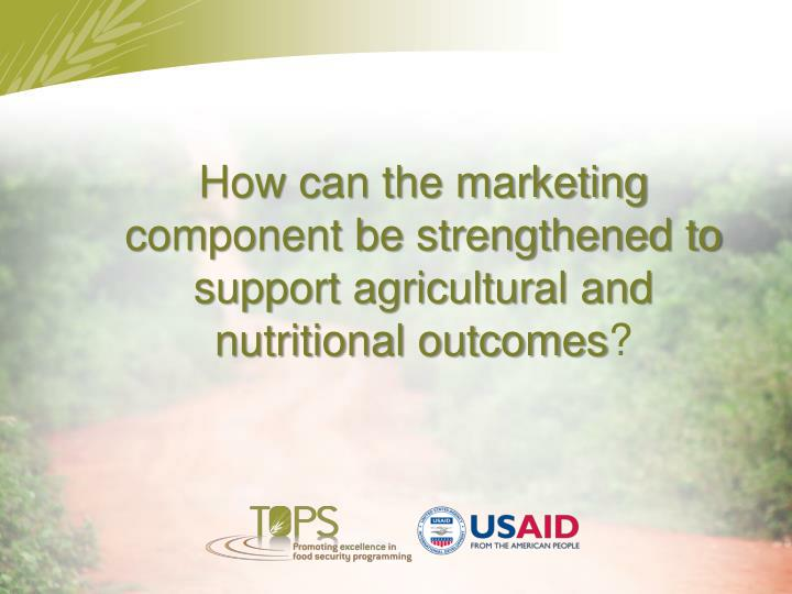 How can the marketing component be strengthened to support agricultural and nutritional outcomes