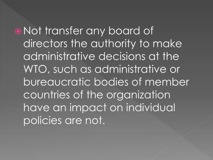 Not transfer any board of directors the authority to make administrative decisions at the WTO, such as administrative or bureaucratic bodies of member countries of the organization have an impact on individual policies are not.