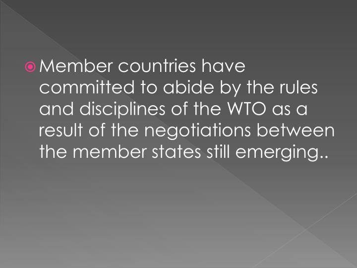 Member countries have committed to abide by the rules and disciplines of the WTO as a result of the negotiations between the member states still emerging..
