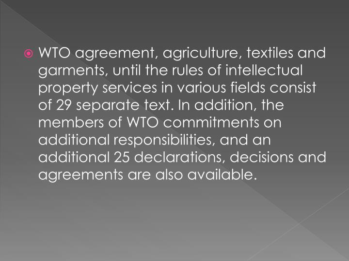 WTO agreement, agriculture, textiles and garments, until the rules of intellectual property services in various fields consist of 29 separate text. In addition, the members of WTO commitments on additional responsibilities, and an additional 25 declarations, decisions and agreements are also available.