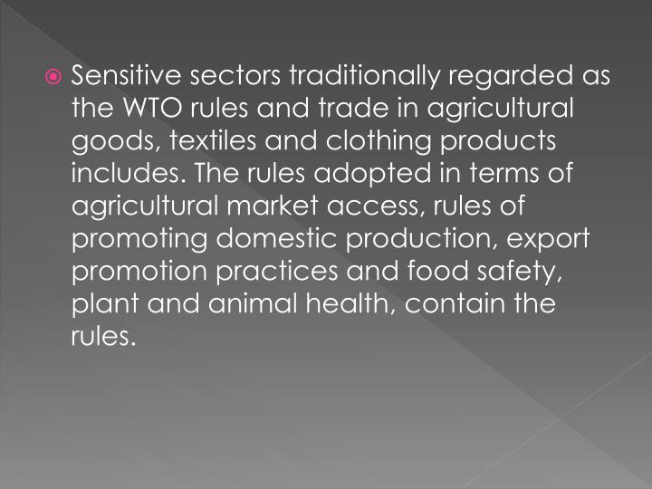 Sensitive sectors traditionally regarded as the WTO rules and trade in agricultural goods, textiles and clothing products includes. The rules adopted in terms of agricultural market access, rules of promoting domestic production, export promotion practices and food safety, plant and animal health, contain the rules.