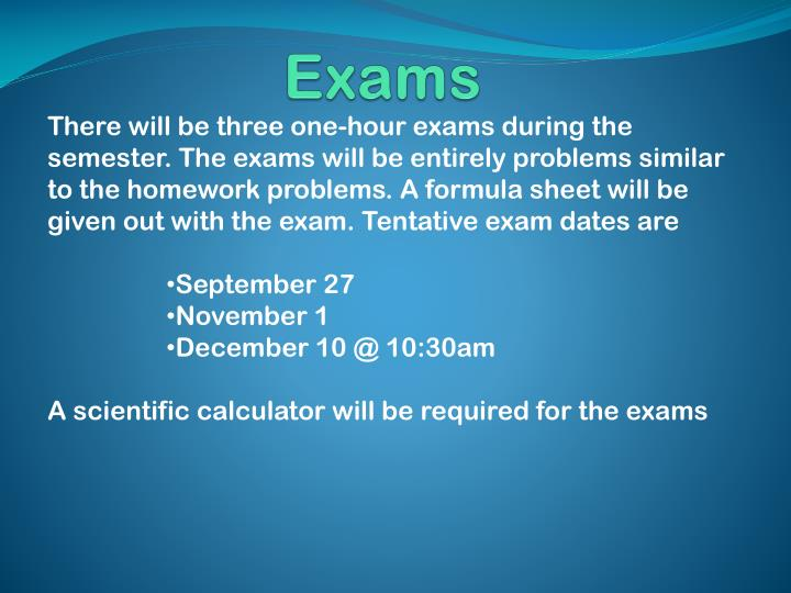There will be three one-hour exams during the semester. The exams will be entirely problems similar to the homework problems. A formula sheet will be given out with the exam. Tentative exam dates are