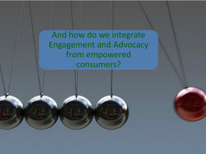 And how do we integrate Engagement and Advocacy from empowered consumers?
