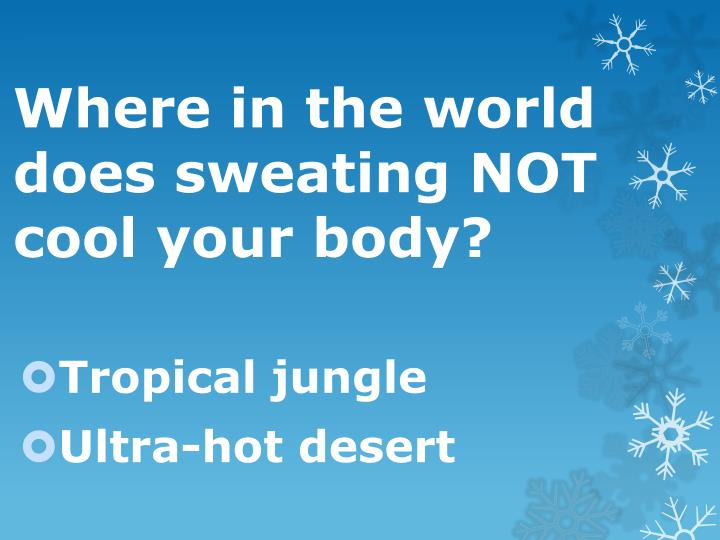 Where in the world does sweating NOT cool your body?
