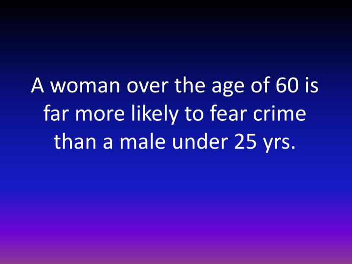 A woman over the age of 60 is far more likely to fear crime than a male under 25 yrs.