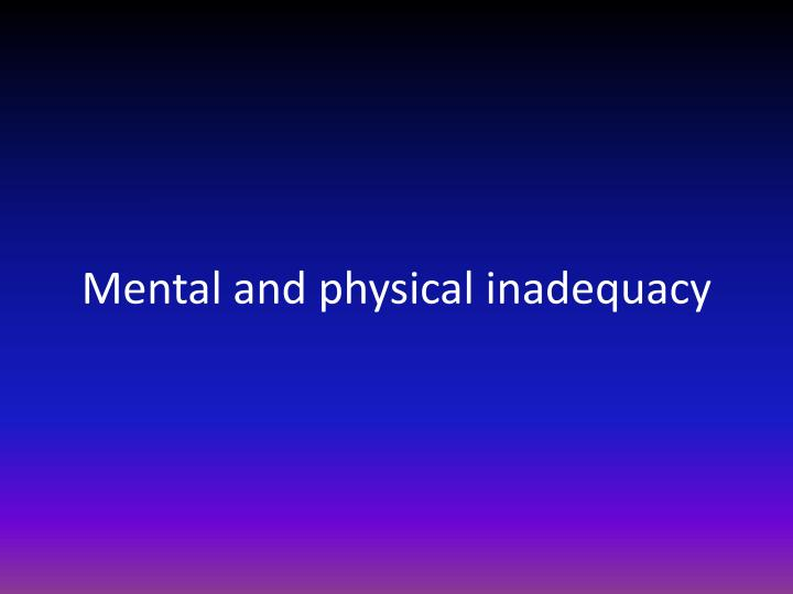 Mental and physical inadequacy