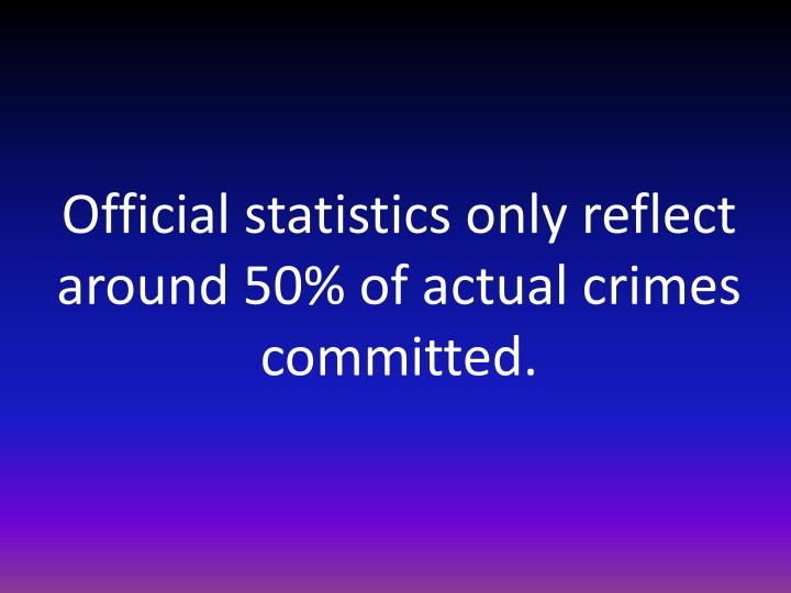 Official statistics only reflect around 50% of actual crimes committed.