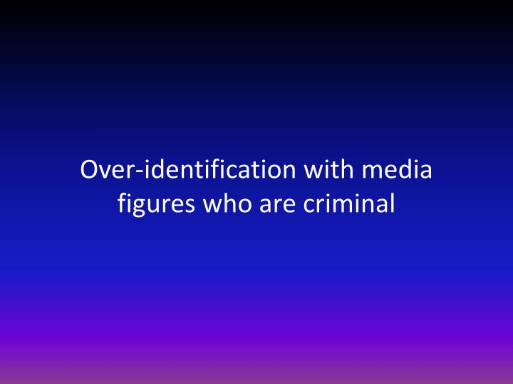 Over-identification with media figures who are criminal