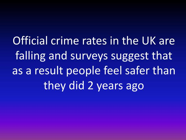 Official crime rates in the UK are falling and surveys suggest that as a result people feel safer than they did 2 years ago