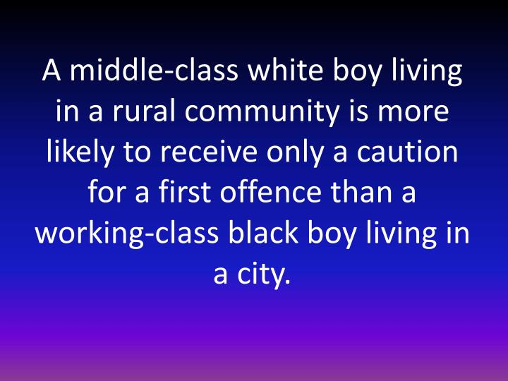 A middle-class white boy living in a rural community is more likely to receive only a caution for a first offence than a working-class black boy living in a city.