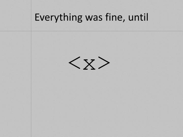 Everything was fine, until