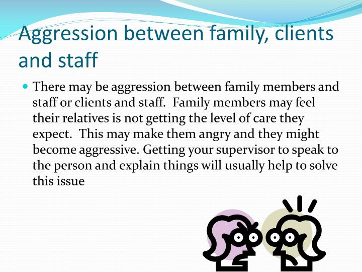 Aggression between family, clients and staff