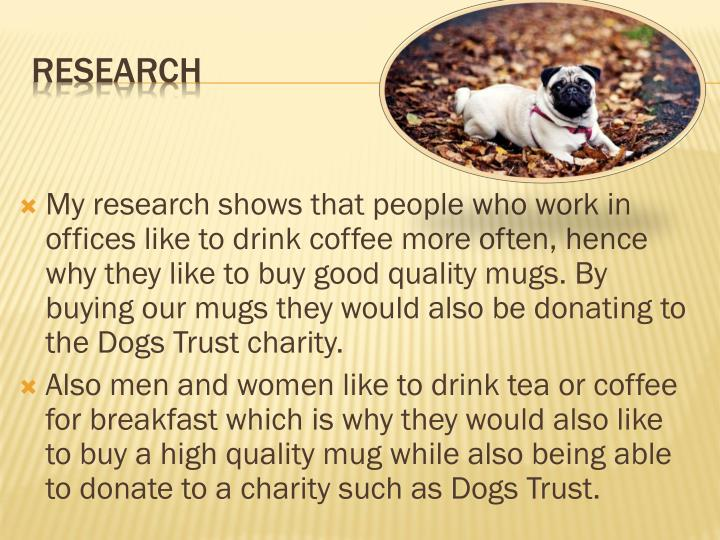 My research shows that people who work in offices like to drink coffee more often, hence why they like to buy good quality mugs. By buying our mugs they would also be donating to the Dogs Trust charity.