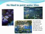 he liked to paint water lilies