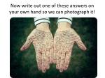 now write out one of these answers on your own hand so we can photograph it