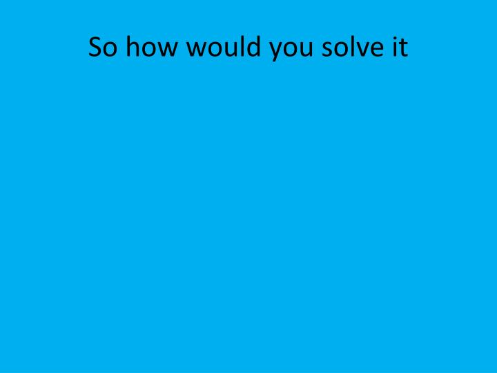So how would you solve it