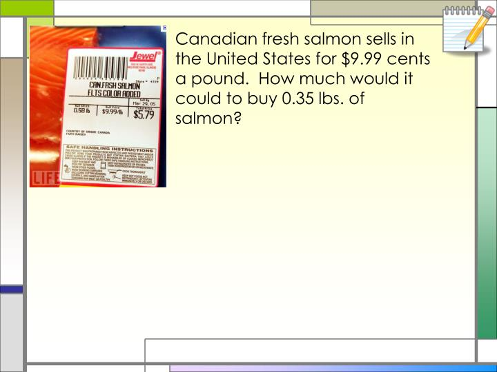 Canadian fresh salmon sells in the United States for $9.99 cents a pound.  How much would it could to buy 0.35 lbs. of salmon?