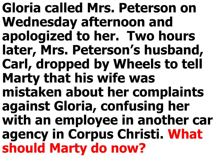 Gloria called Mrs. Peterson on Wednesday afternoon and apologized to her.  Two hours later, Mrs. Peterson's husband, Carl, dropped by Wheels to tell Marty that his wife was mistaken about her complaints against Gloria, confusing her with an employee in another car agency in Corpus Christi.