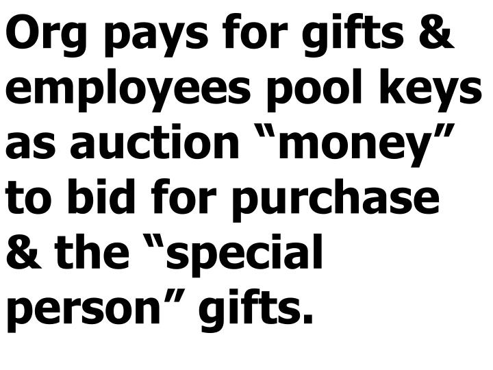 "Org pays for gifts & employees pool keys as auction ""money"" to bid for purchase & the ""special person"" gifts."