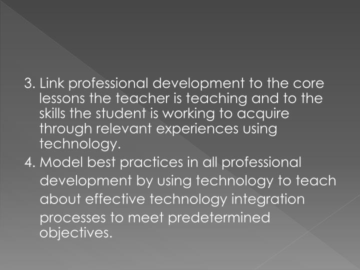 3. Link professional development to the core lessons the teacher is teaching and to the skills the student is working to acquire through relevant experiences using technology.