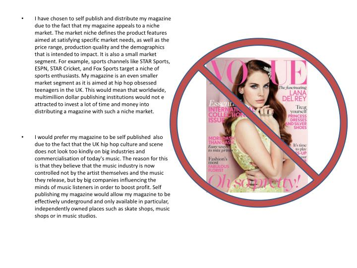 I have chosen to self publish and distribute my magazine due to the fact that my magazine appeals to