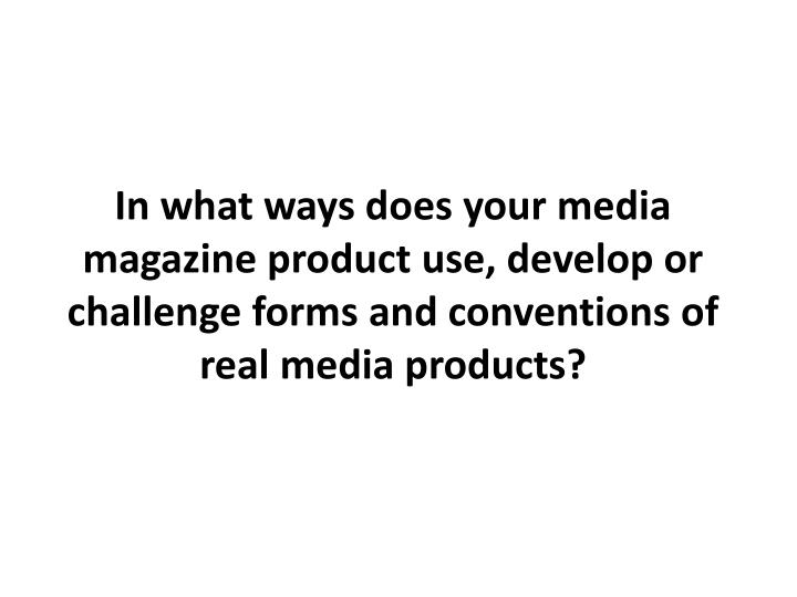 In what ways does your media magazine product use, develop or challenge forms and conventions of rea...