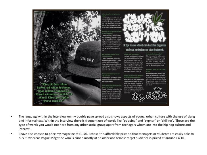 """The language within the interview on my double page spread also shows aspects of young, urban culture with the use of slang and informal text. Within the interview there is frequent use of words like """"popping"""" and """"cypher"""" or """"chilling"""".  These are the type of words you would not here from any other social group apart from teenagers whom are into the hip hop culture and interest."""