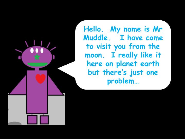 Hello.  My name is Mr Muddle.   I have come to visit you from the moon.  I really like it here on pl...
