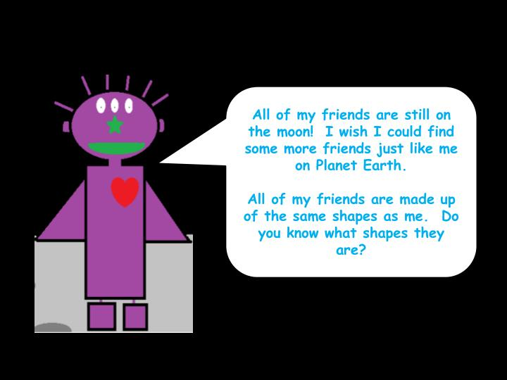 All of my friends are still on the moon!  I wish I could find some more friends just like me on Plan...