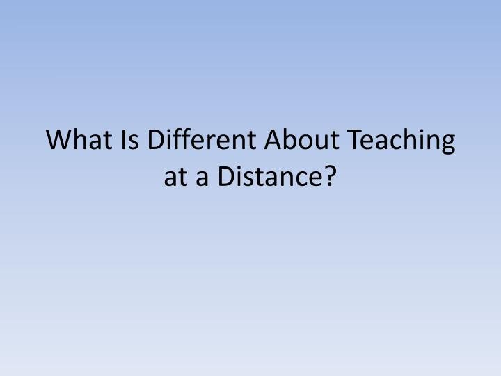 What Is Different About Teaching at a Distance?