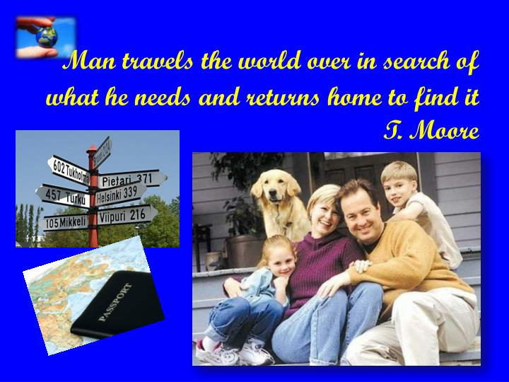 Man travels the world over in search of what he needs and returns home to find it