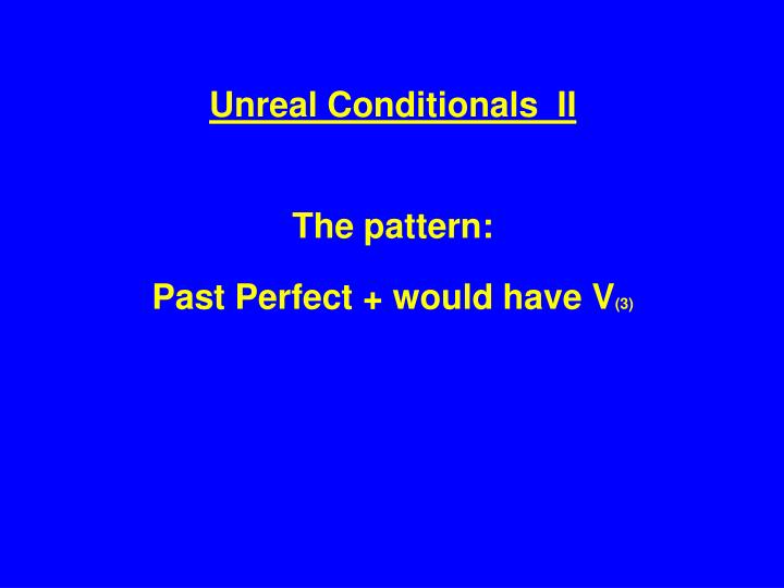 Unreal Conditionals  II