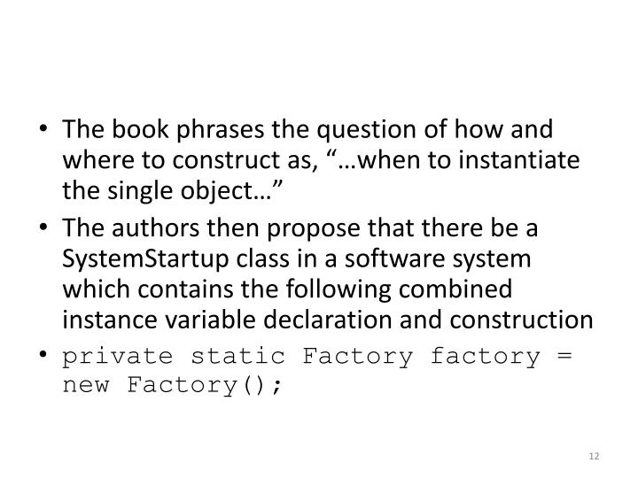 "The book phrases the question of how and where to construct as, ""…when to instantiate the single object…"""