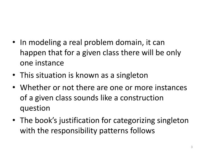 In modeling a real problem domain, it can happen that for a given class there will be only one insta...