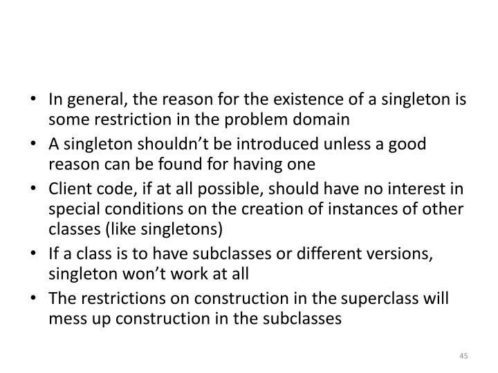 In general, the reason for the existence of a singleton is some restriction in the problem domain