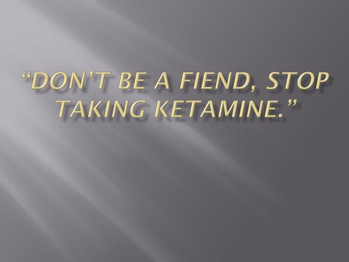 """don't be a fiend, stop taking ketamine."""